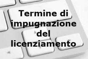 Il Termine per impugnare il licenziamento – Cassazione sentenza n. 12352 del 2017